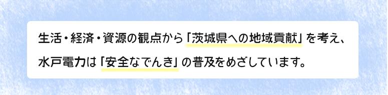 生活・経済・資源の観点から「茨城県への地域貢献」を考え、水戸電力は「安全なでんき」の普及をめざしています。
